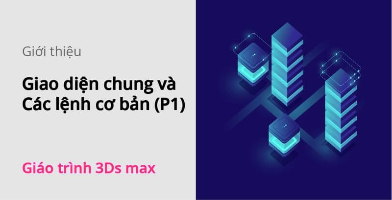 giao-dien-chung-va-cac-lenh-co-ban-p1-3ds-max
